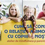 Atelier: Cum sa construim o relatie armonioasa cu copiii nostri